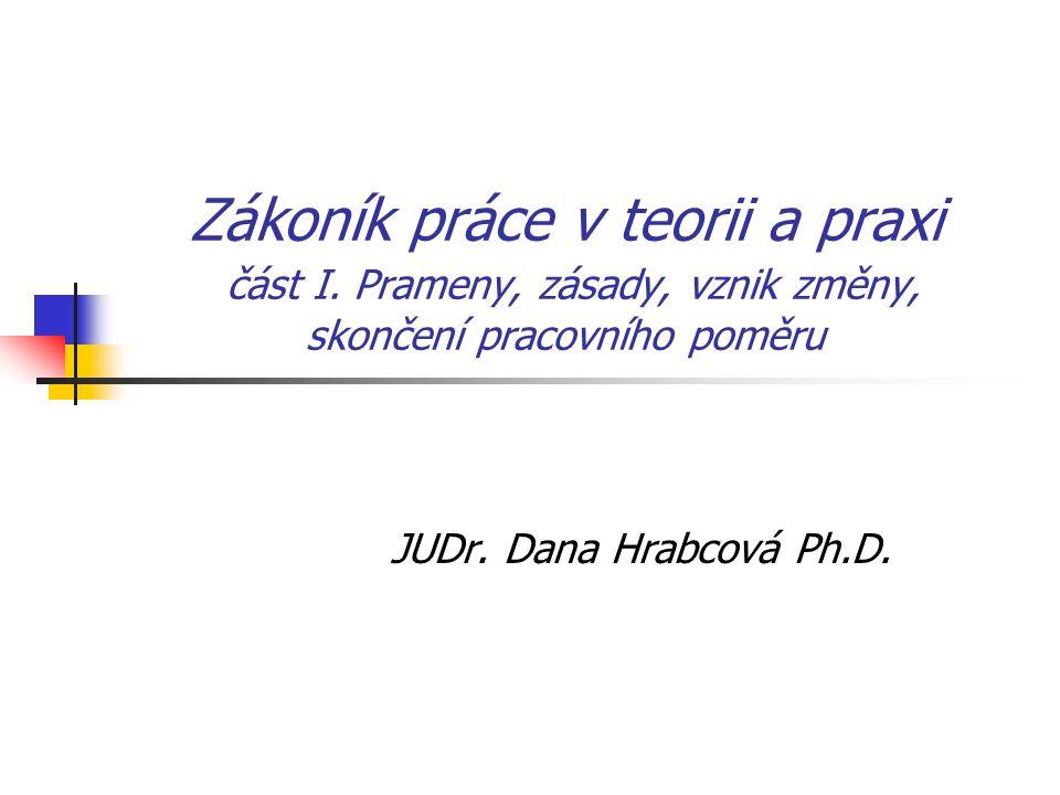 Zákoník práce v teorii a praxi část I. Prameny, zásady, vznik změny, skončení pracovního poměru JUDr. Dana Hrabcová Ph.D.