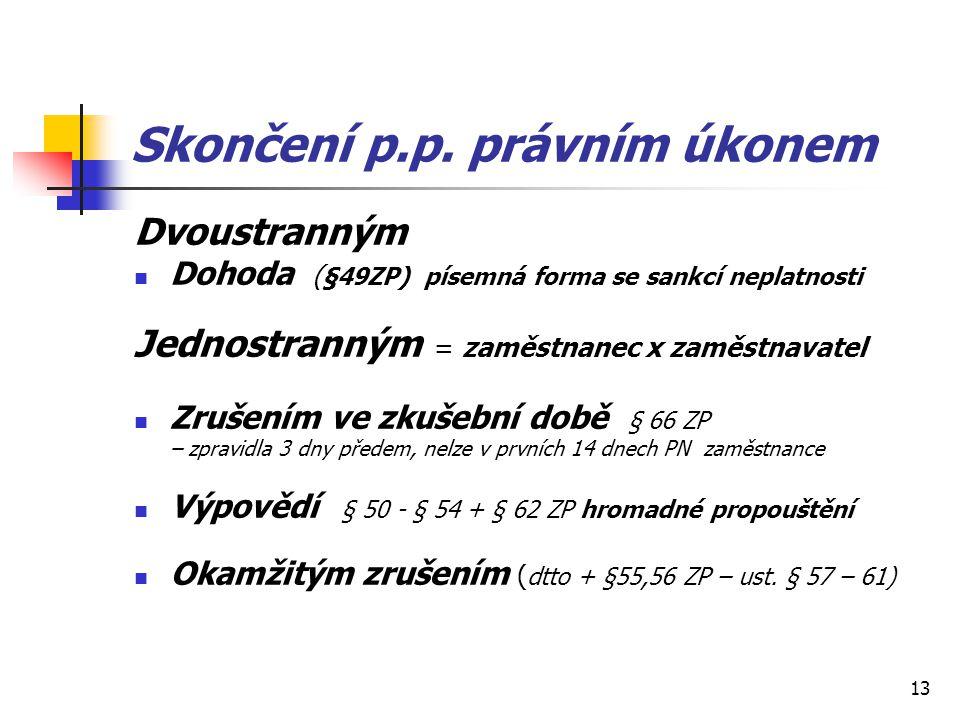 13 Skončení p.p. právním úkonem Dvoustranným Dohoda ( §49ZP) písemná forma se sankcí neplatnosti Jednostranným = zaměstnanec x zaměstnavatel Zrušením