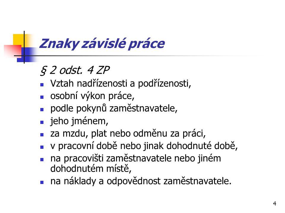 4 Znaky závislé práce § 2 odst. 4 ZP Vztah nadřízenosti a podřízenosti, osobní výkon práce, podle pokynů zaměstnavatele, jeho jménem, za mzdu, plat ne