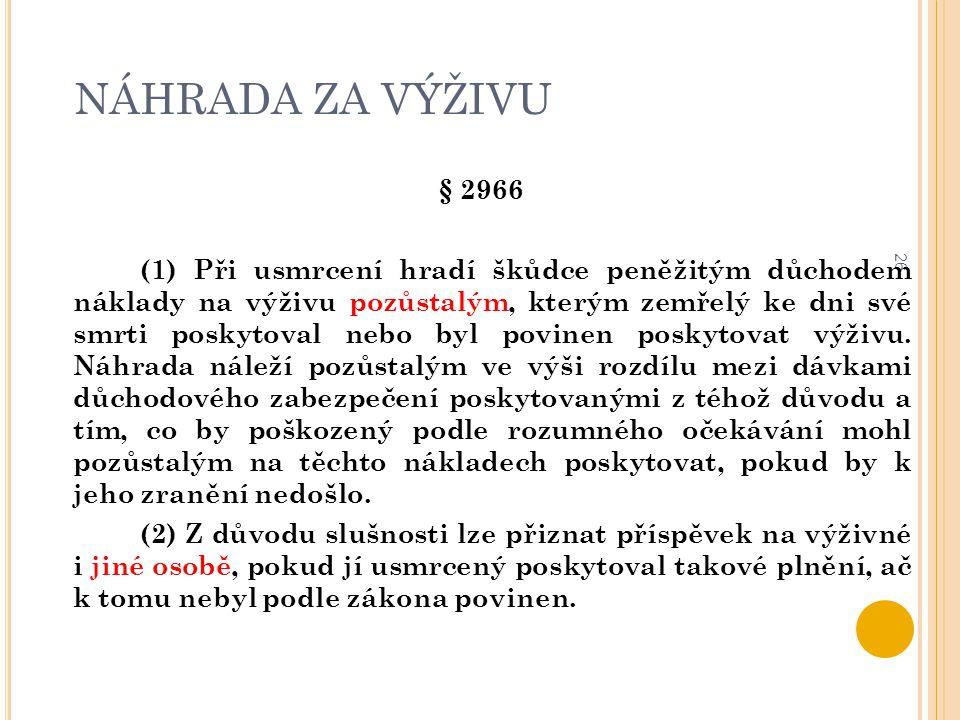 NÁHRADA ZA VÝŽIVU 26 § 2966 (1) Při usmrcení hradí škůdce peněžitým důchodem náklady na výživu pozůstalým, kterým zemřelý ke dni své smrti poskytoval