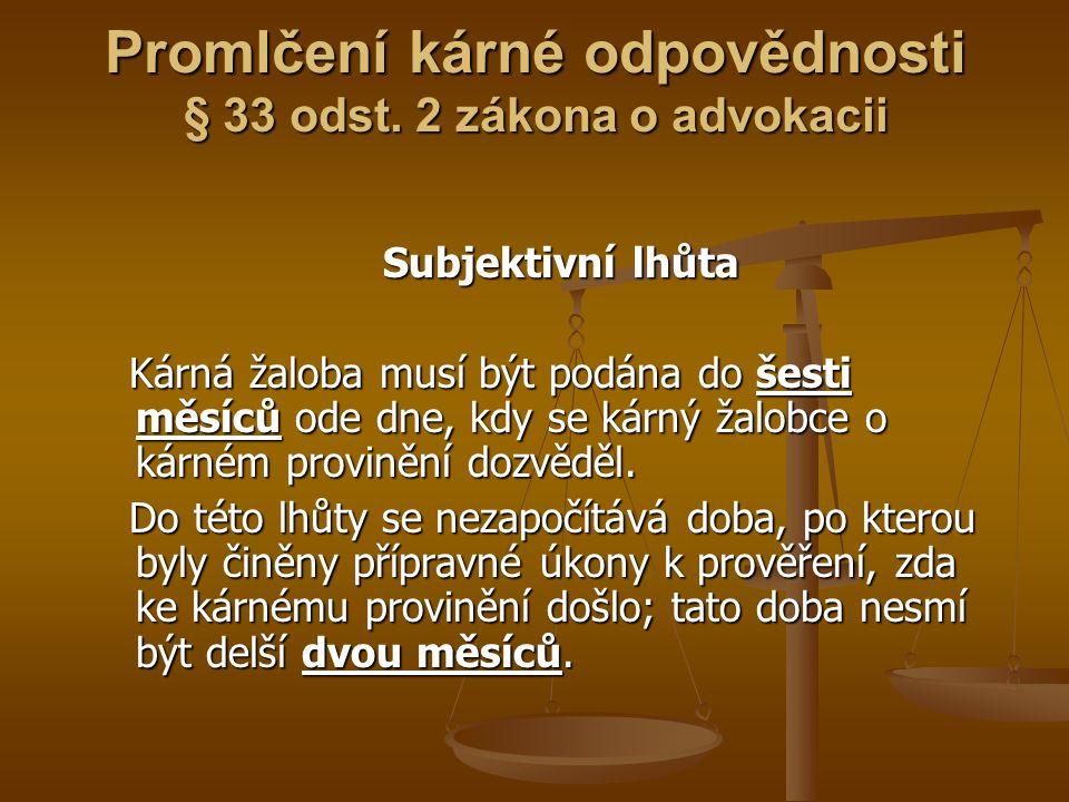 Promlčení kárné odpovědnosti § 33 odst. 2 zákona o advokacii Subjektivní lhůta Subjektivní lhůta Kárná žaloba musí být podána do šesti měsíců ode dne,