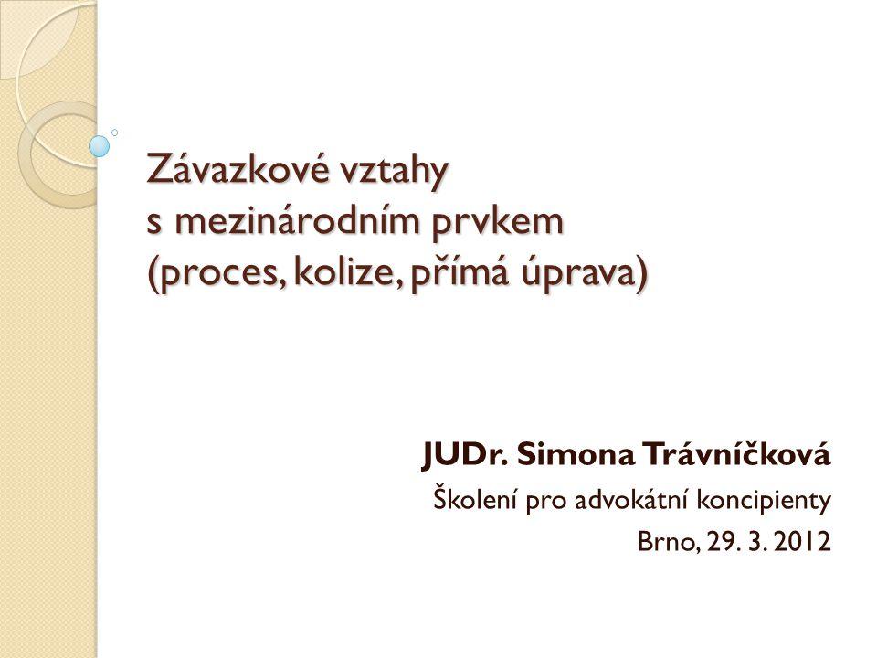 Závazkové vztahy s mezinárodním prvkem (proces, kolize, přímá úprava) JUDr. Simona Trávníčková Školení pro advokátní koncipienty Brno, 29. 3. 2012