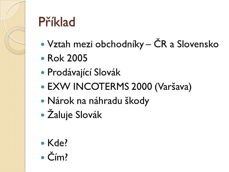 Příklad Vztah mezi obchodníky – ČR a Slovensko Rok 2005 Prodávající Slovák EXW INCOTERMS 2000 (Varšava) Nárok na náhradu škody Žaluje Slovák Kde? Čím?