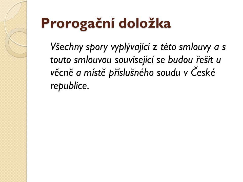 Prorogační doložka Všechny spory vyplývající z této smlouvy a s touto smlouvou související se budou řešit u věcně a místě příslušného soudu v České re