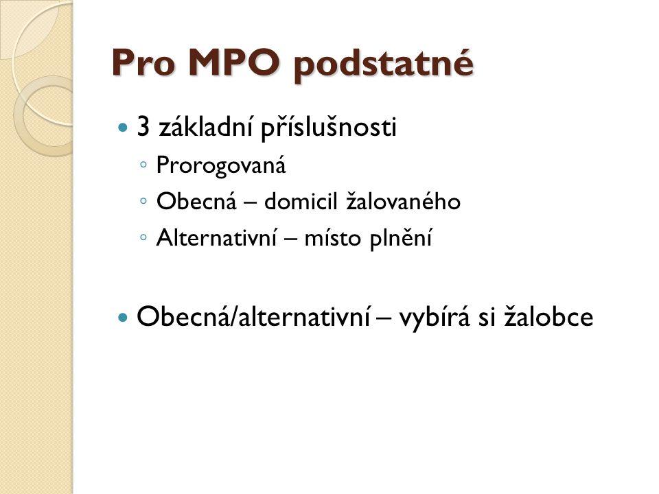 Pro MPO podstatné 3 základní příslušnosti ◦ Prorogovaná ◦ Obecná – domicil žalovaného ◦ Alternativní – místo plnění Obecná/alternativní – vybírá si ža