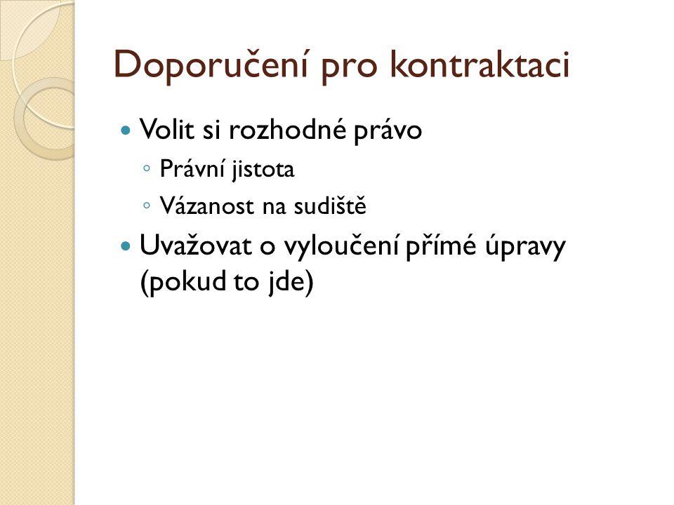 Doporučení pro kontraktaci Volit si rozhodné právo ◦ Právní jistota ◦ Vázanost na sudiště Uvažovat o vyloučení přímé úpravy (pokud to jde)
