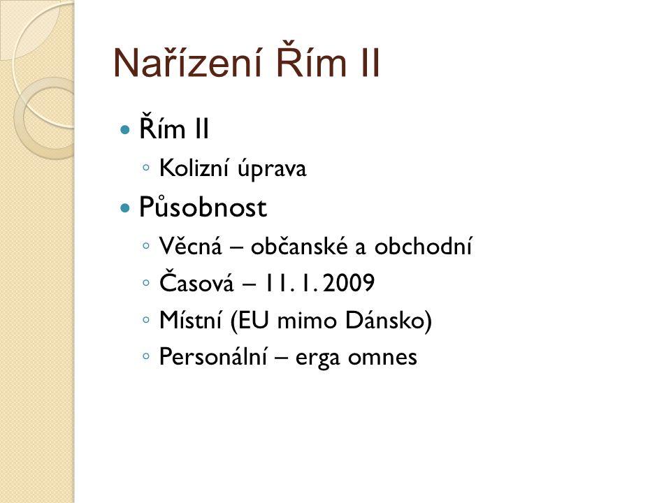 Nařízení Řím II Řím II ◦ Kolizní úprava Působnost ◦ Věcná – občanské a obchodní ◦ Časová – 11. 1. 2009 ◦ Místní (EU mimo Dánsko) ◦ Personální – erga o