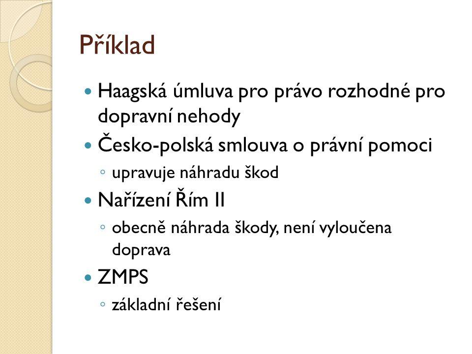 Příklad Haagská úmluva pro právo rozhodné pro dopravní nehody Česko-polská smlouva o právní pomoci ◦ upravuje náhradu škod Nařízení Řím II ◦ obecně ná