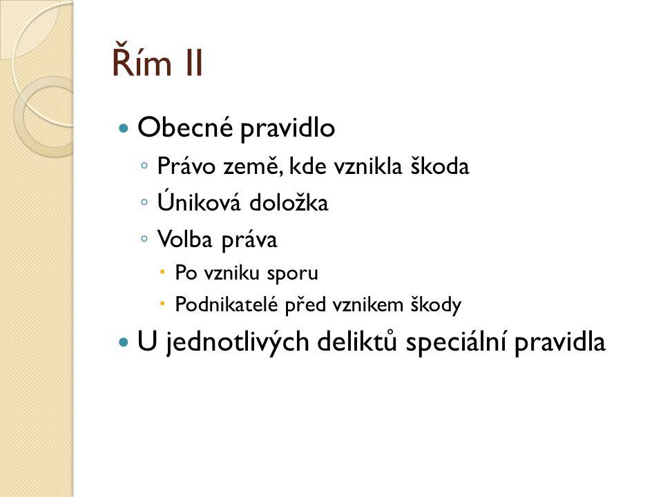 Řím II Obecné pravidlo ◦ Právo země, kde vznikla škoda ◦ Úniková doložka ◦ Volba práva  Po vzniku sporu  Podnikatelé před vznikem škody U jednotlivý