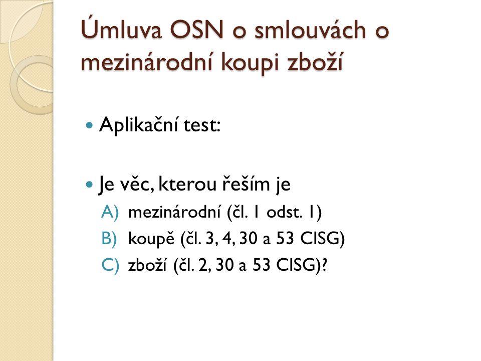 Úmluva OSN o smlouvách o mezinárodní koupi zboží Aplikační test: Je věc, kterou řeším je A)mezinárodní (čl. 1 odst. 1) B)koupě (čl. 3, 4, 30 a 53 CISG