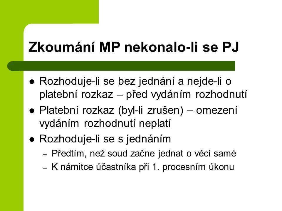 Zkoumání MP nekonalo-li se PJ Rozhoduje-li se bez jednání a nejde-li o platební rozkaz – před vydáním rozhodnutí Platební rozkaz (byl-li zrušen) – omezení vydáním rozhodnutí neplatí Rozhoduje-li se s jednáním – Předtím, než soud začne jednat o věci samé – K námitce účastníka při 1.