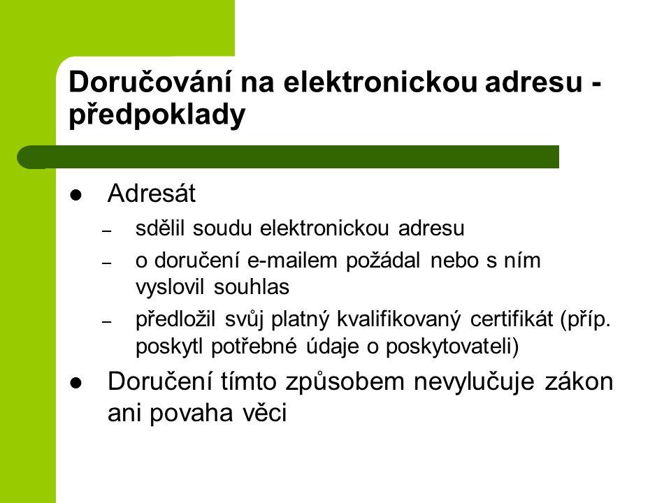 Doručování na elektronickou adresu - předpoklady Adresát – sdělil soudu elektronickou adresu – o doručení e-mailem požádal nebo s ním vyslovil souhlas – předložil svůj platný kvalifikovaný certifikát (příp.
