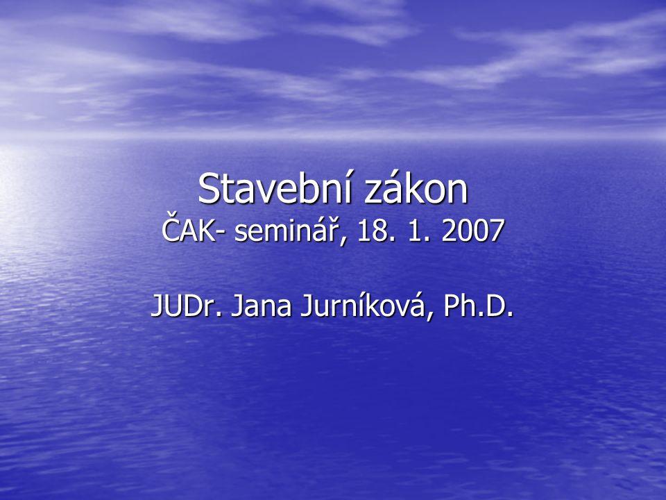 Stavební zákon ČAK- seminář, 18. 1. 2007 JUDr. Jana Jurníková, Ph.D.