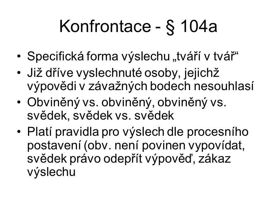"""Konfrontace - § 104a Specifická forma výslechu """"tváří v tvář Již dříve vyslechnuté osoby, jejichž výpovědi v závažných bodech nesouhlasí Obviněný vs."""