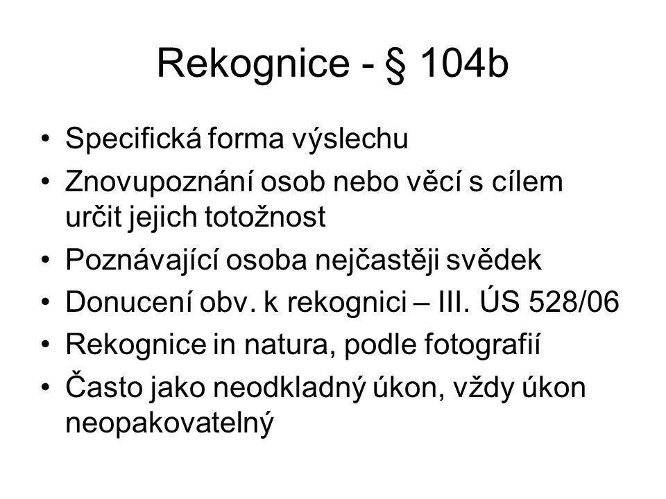 Rekognice - § 104b Specifická forma výslechu Znovupoznání osob nebo věcí s cílem určit jejich totožnost Poznávající osoba nejčastěji svědek Donucení obv.