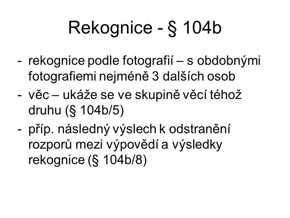 Rekognice - § 104b -rekognice podle fotografií – s obdobnými fotografiemi nejméně 3 dalších osob -věc – ukáže se ve skupině věcí téhož druhu (§ 104b/5) -příp.