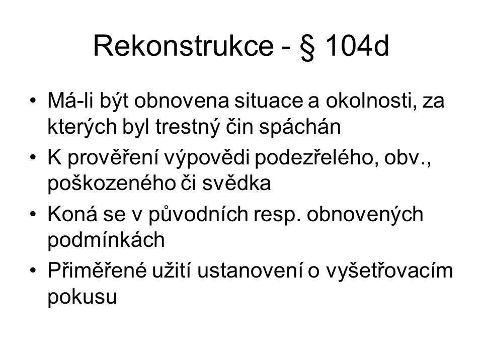 Rekonstrukce - § 104d Má-li být obnovena situace a okolnosti, za kterých byl trestný čin spáchán K prověření výpovědi podezřelého, obv., poškozeného či svědka Koná se v původních resp.