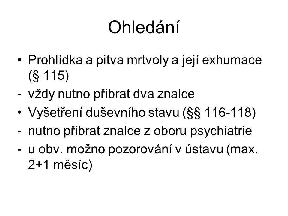Ohledání Prohlídka a pitva mrtvoly a její exhumace (§ 115) -vždy nutno přibrat dva znalce Vyšetření duševního stavu (§§ 116-118) -nutno přibrat znalce z oboru psychiatrie -u obv.