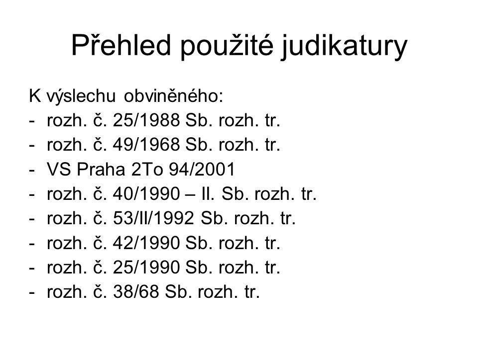 Přehled použité judikatury K výslechu obviněného: -rozh. č. 25/1988 Sb. rozh. tr. -rozh. č. 49/1968 Sb. rozh. tr. -VS Praha 2To 94/2001 -rozh. č. 40/1