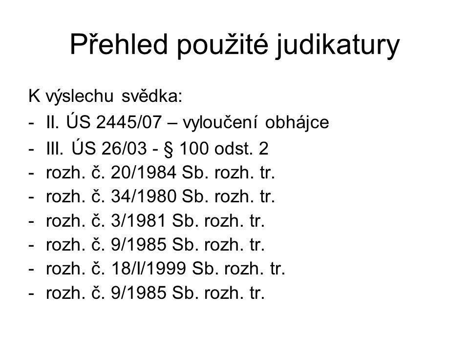 Přehled použité judikatury K výslechu svědka: -II. ÚS 2445/07 – vyloučení obhájce -III. ÚS 26/03 - § 100 odst. 2 -rozh. č. 20/1984 Sb. rozh. tr. -rozh