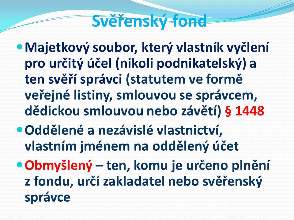Svěřenský fond Majetkový soubor, který vlastník vyčlení pro určitý účel (nikoli podnikatelský) a ten svěří správci (statutem ve formě veřejné listiny, smlouvou se správcem, dědickou smlouvou nebo závětí) § 1448 Oddělené a nezávislé vlastnictví, vlastním jménem na oddělený účet Obmyšlený – ten, komu je určeno plnění z fondu, určí zakladatel nebo svěřenský správce