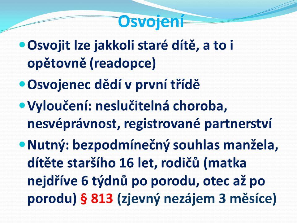 Osvojení Osvojit lze jakkoli staré dítě, a to i opětovně (readopce) Osvojenec dědí v první třídě Vyloučení: neslučitelná choroba, nesvéprávnost, registrované partnerství Nutný: bezpodmínečný souhlas manžela, dítěte staršího 16 let, rodičů (matka nejdříve 6 týdnů po porodu, otec až po porodu) § 813 (zjevný nezájem 3 měsíce)
