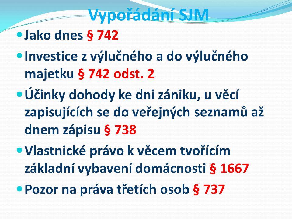 Vypořádání SJM Jako dnes § 742 Investice z výlučného a do výlučného majetku § 742 odst. 2 Účinky dohody ke dni zániku, u věcí zapisujících se do veřej
