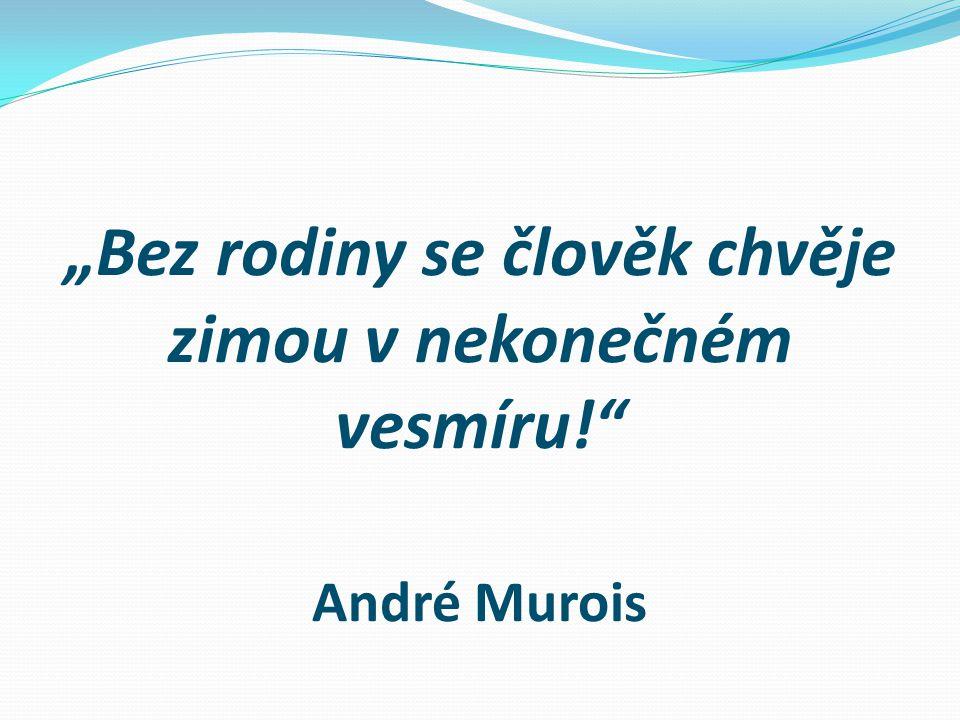 """""""Bez rodiny se člověk chvěje zimou v nekonečném vesmíru!"""" André Murois"""