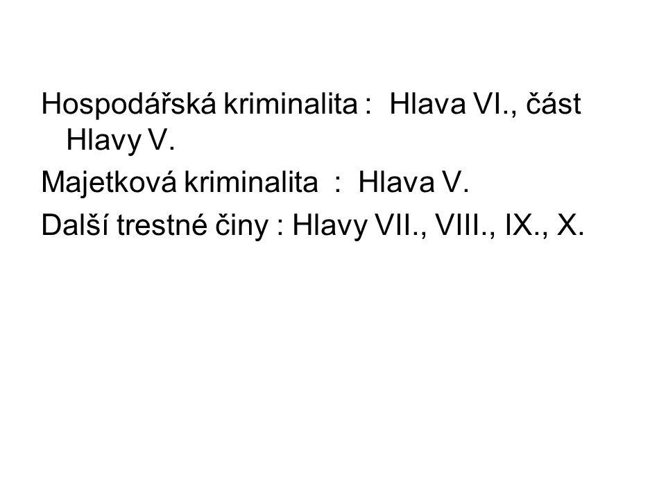 Hospodářská kriminalita : Hlava VI., část Hlavy V. Majetková kriminalita : Hlava V. Další trestné činy : Hlavy VII., VIII., IX., X.