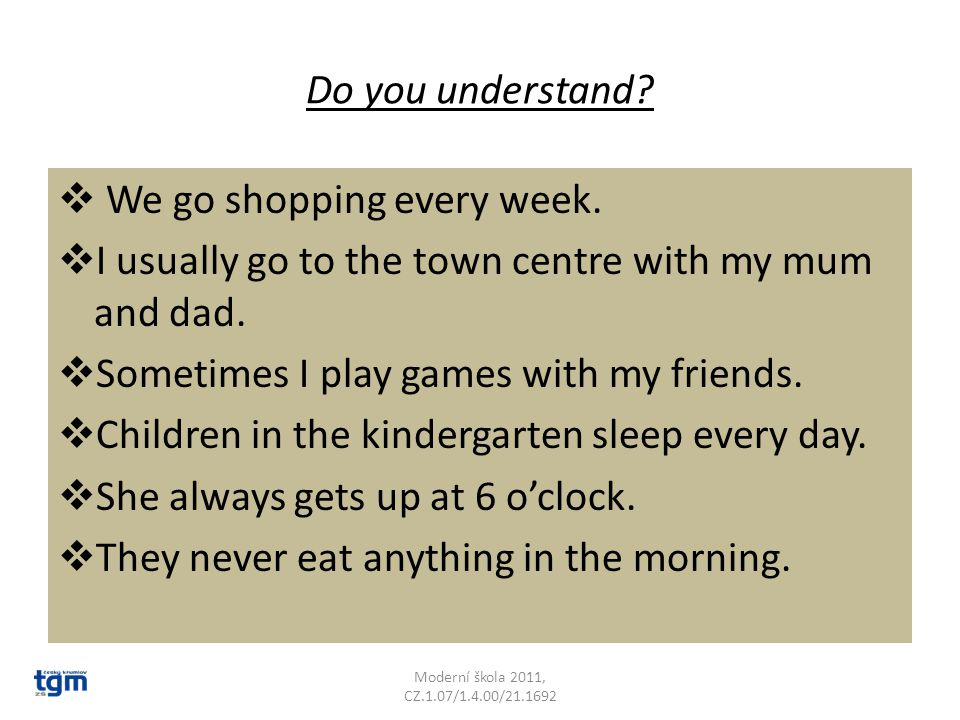 Do you understand?  We go shopping every week.  I usually go to the town centre with my mum and dad.  Sometimes I play games with my friends.  Chi