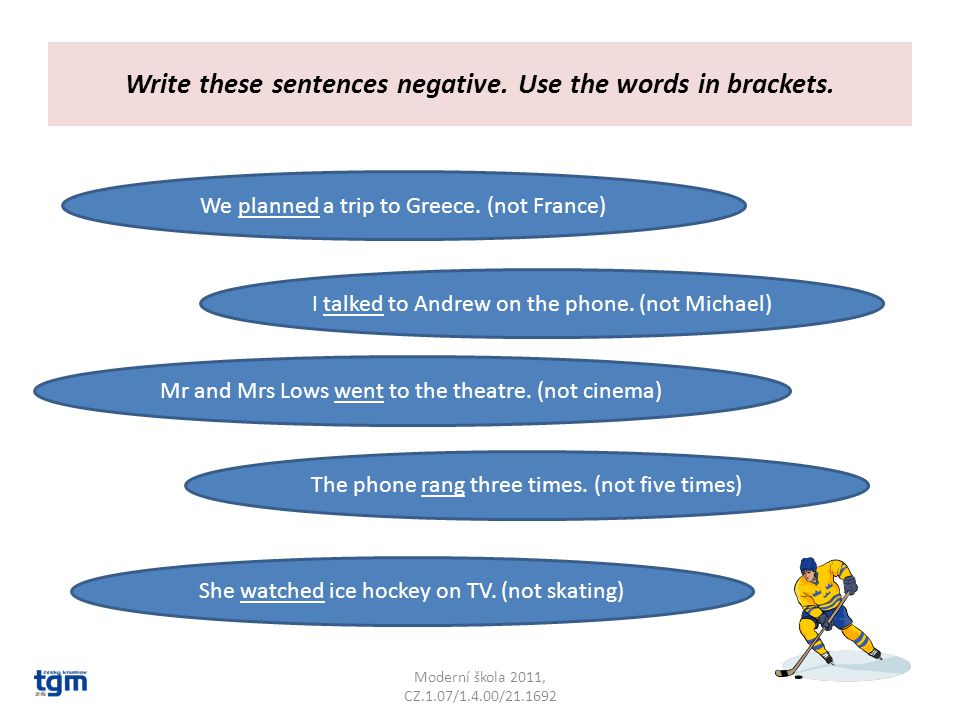 Write these sentences negative. Use the words in brackets.