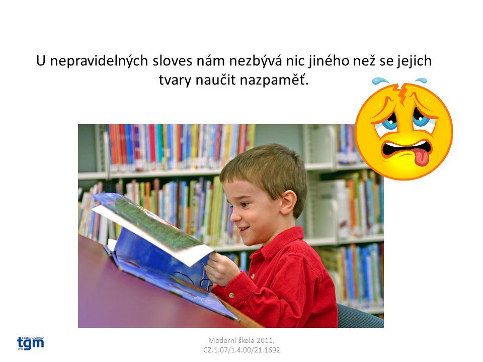 Moderní škola 2011, CZ.1.07/1.4.00/21.1692 U nepravidelných sloves nám nezbývá nic jiného než se jejich tvary naučit nazpaměť.