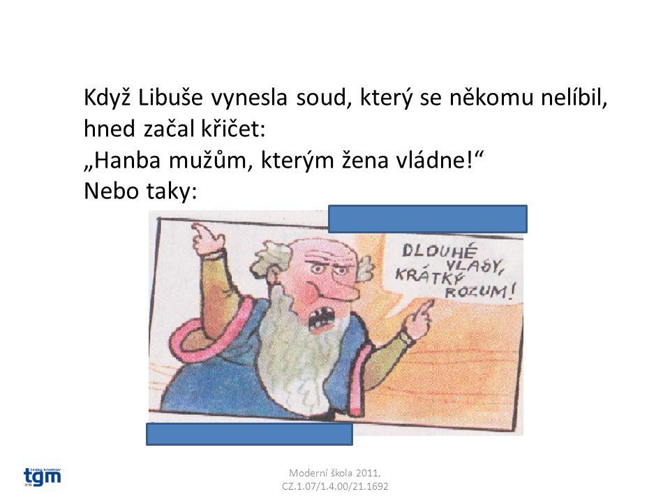 """Moderní škola 2011, CZ.1.07/1.4.00/21.1692 Když Libuše vynesla soud, který se někomu nelíbil, hned začal křičet: """"Hanba mužům, kterým žena vládne!"""" Ne"""
