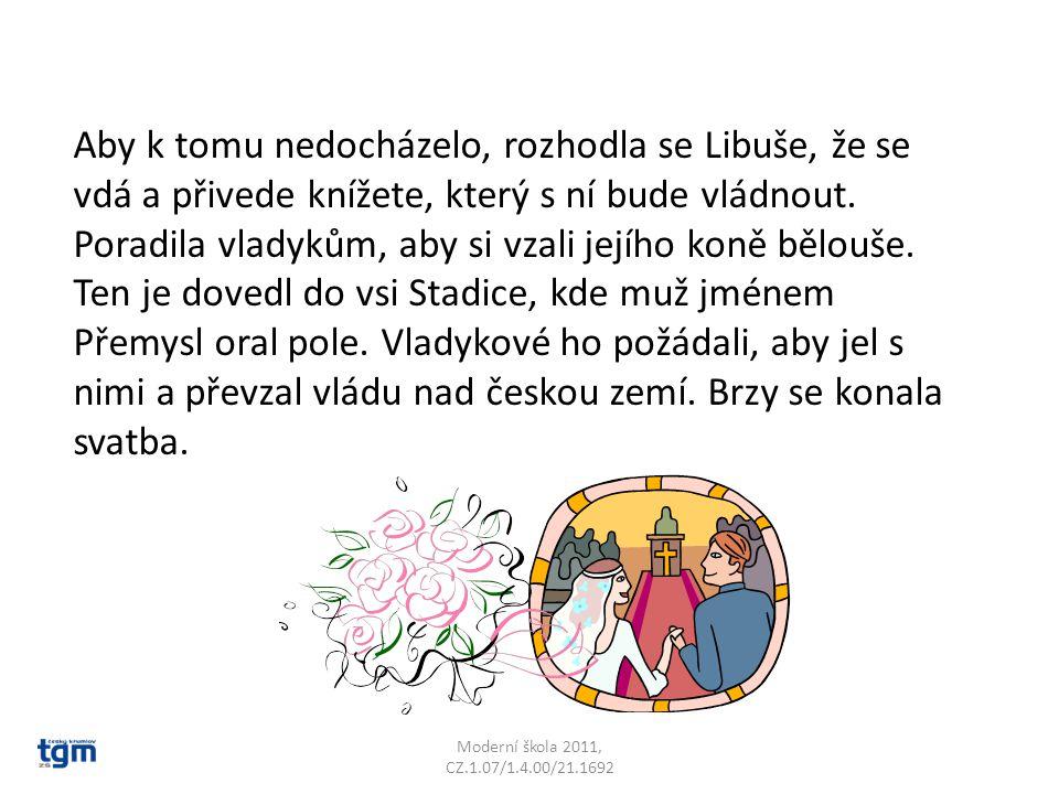 Moderní škola 2011, CZ.1.07/1.4.00/21.1692 Aby k tomu nedocházelo, rozhodla se Libuše, že se vdá a přivede knížete, který s ní bude vládnout. Poradila
