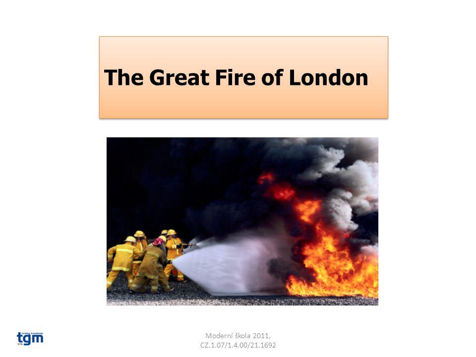 Moderní škola 2011, CZ.1.07/1.4.00/21.1692 Watch a short movie about The Great Fire in London: http://www.youtube.com/watch?v=b7v XcYmKFDQ Watch a short movie about The Great Fire in London: http://www.youtube.com/watch?v=b7v XcYmKFDQ