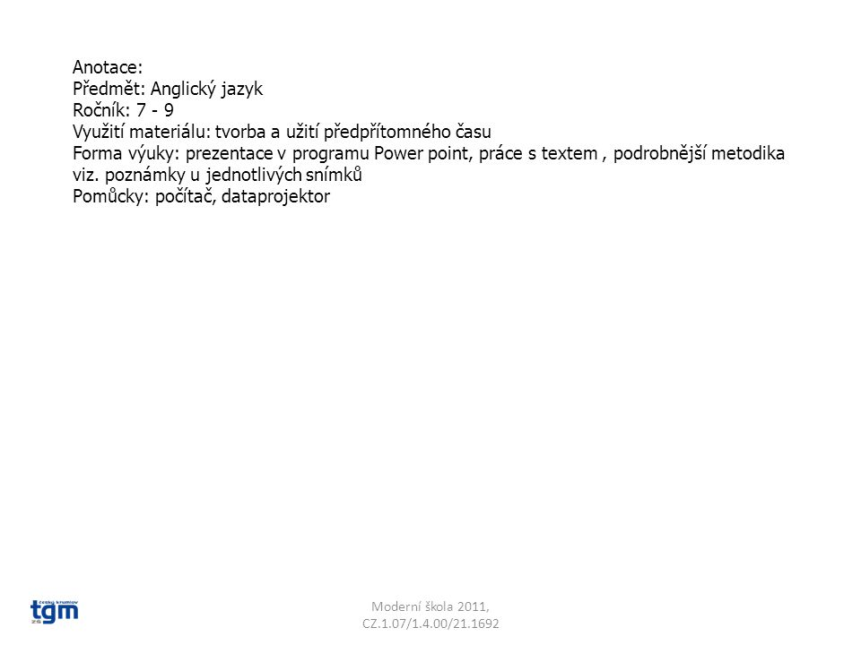 Anotace: Předmět: Anglický jazyk Ročník: 7 - 9 Využití materiálu: tvorba a užití předpřítomného času Forma výuky: prezentace v programu Power point, práce s textem, podrobnější metodika viz.
