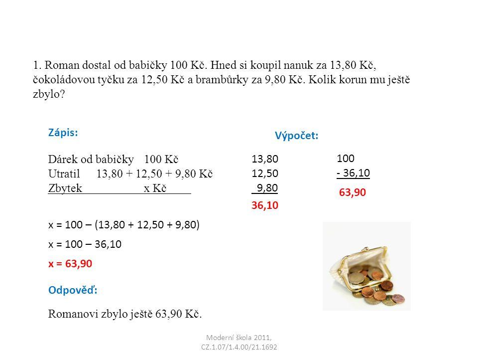 Moderní škola 2011, CZ.1.07/1.4.00/21.1692 1. Roman dostal od babičky 100 Kč. Hned si koupil nanuk za 13,80 Kč, čokoládovou tyčku za 12,50 Kč a brambů