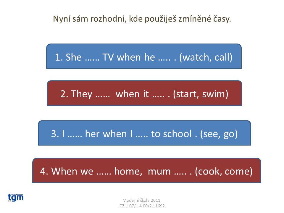 Nyní sám rozhodni, kde použiješ zmíněné časy. Moderní škola 2011, CZ.1.07/1.4.00/21.1692 1. She …… TV when he …... (watch, call) 2. They …… when it ….