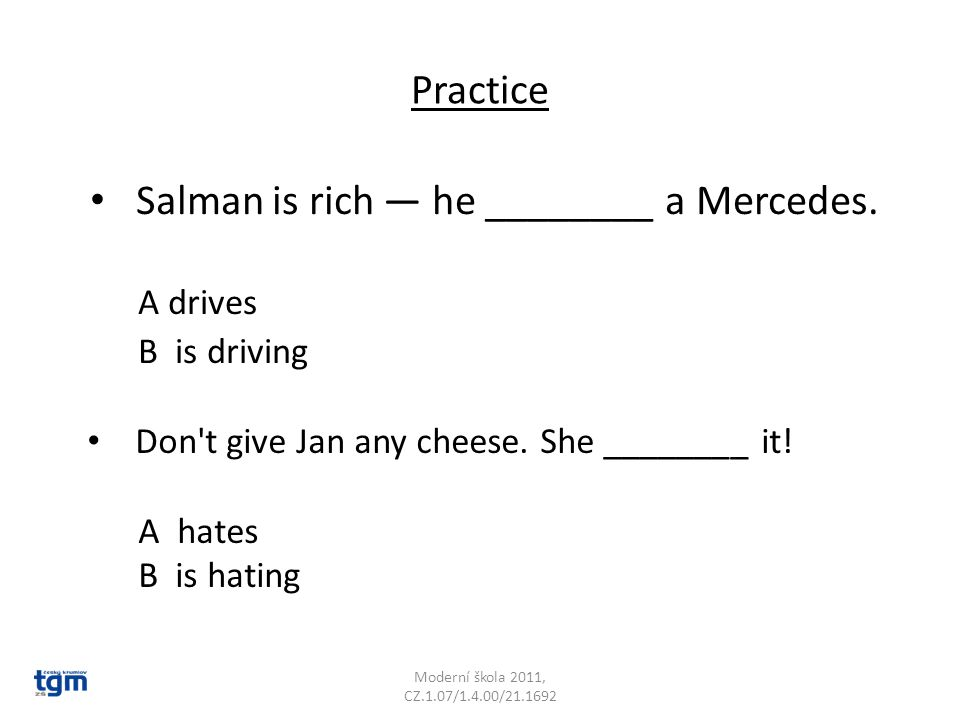 Practice Salman is rich — he ________ a Mercedes. A drives B is driving Moderní škola 2011, CZ.1.07/1.4.00/21.1692 Don't give Jan any cheese. She ____