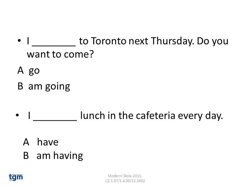 I ________ to Toronto next Thursday. Do you want to come? A go B am going Moderní škola 2011, CZ.1.07/1.4.00/21.1692 I ________ lunch in the cafeteria