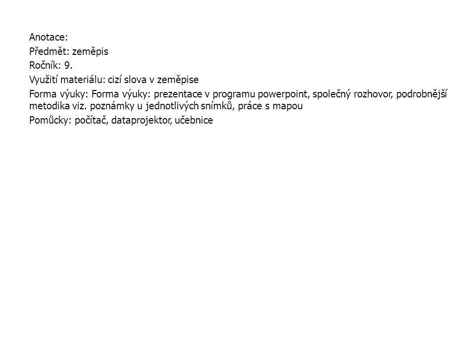 Anotace: Předmět: zeměpis Ročník: 9. Využití materiálu: cizí slova v zeměpise Forma výuky: Forma výuky: prezentace v programu powerpoint, společný roz