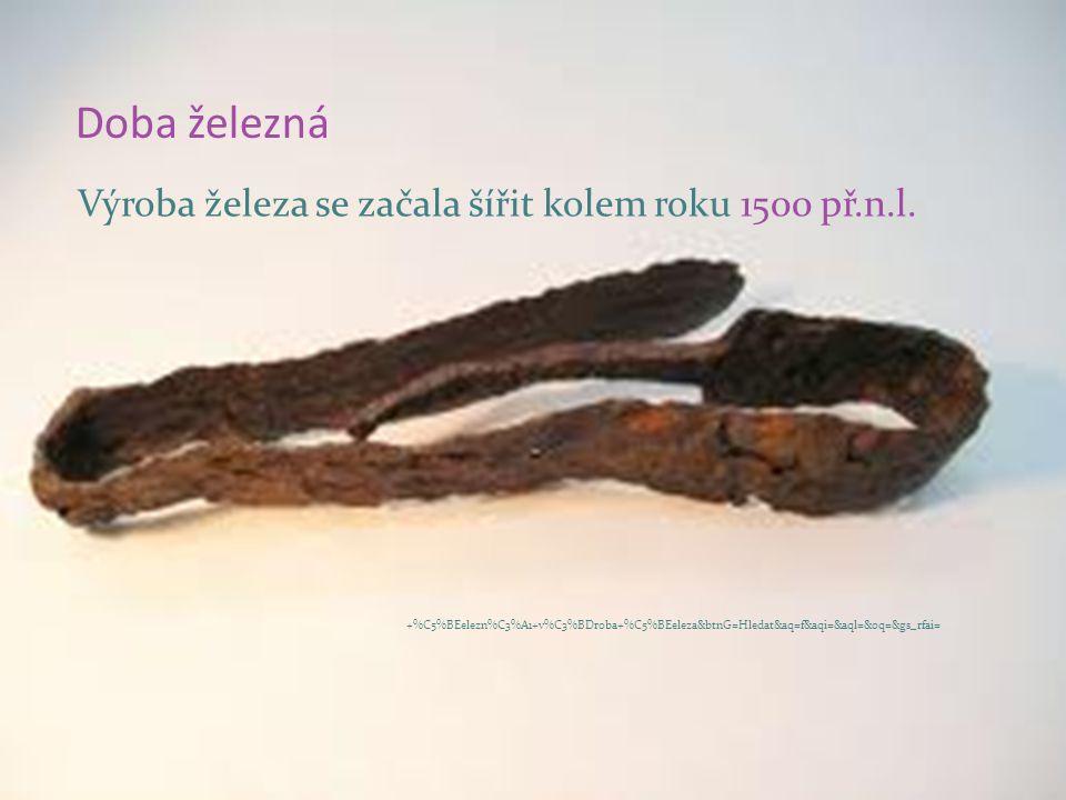 Doba železná Výroba železa se začala šířit kolem roku 1500 př.n.l.