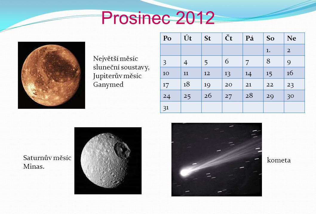 Prosinec 2012 PoÚtStČtPáSoNe 1.2 3456789 10111213141516 17181920212223 24252627282930 31 Největší měsíc sluneční soustavy, Jupiterův měsíc Ganymed kometa Saturnův měsíc Minas.