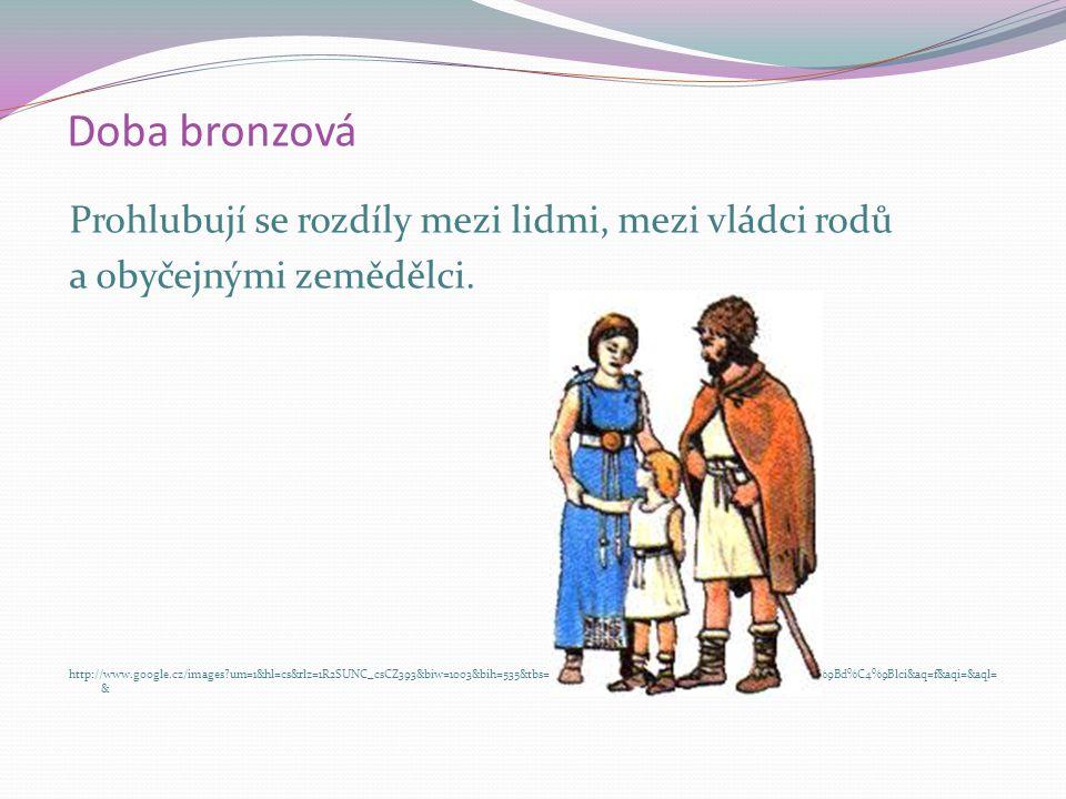 Doba bronzová Vzrůstá důležitost mužské práce  roste vážnost muže. Sílí moc rodového náčelníka. http://www.google.cz/images?um=1&hl=cs&rlz=1R2SUNC_cs