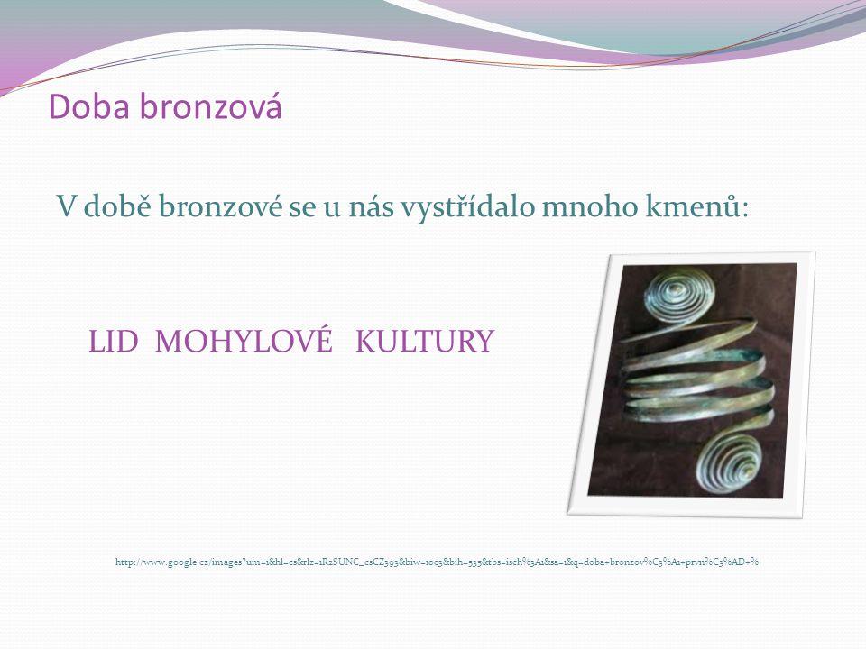 Doba bronzová V době bronzové se u nás vystřídalo mnoho kmenů: LID ÚNĚTICKÉ KULTURY http://www.google.cz/images?um=1&hl=cs&rlz=1R2SUNC_csCZ393&biw=100
