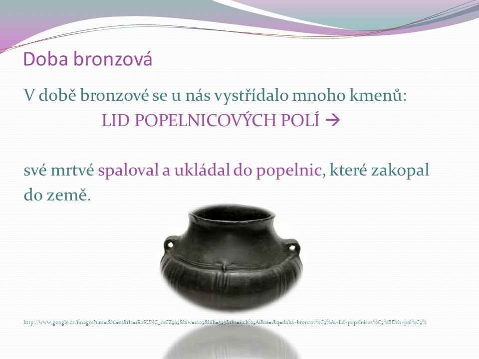Doba bronzová V době bronzové se u nás vystřídalo mnoho kmenů: LID MOHYLOVÉ KULTURY http://www.google.cz/images?um=1&hl=cs&rlz=1R2SUNC_csCZ393&biw=100