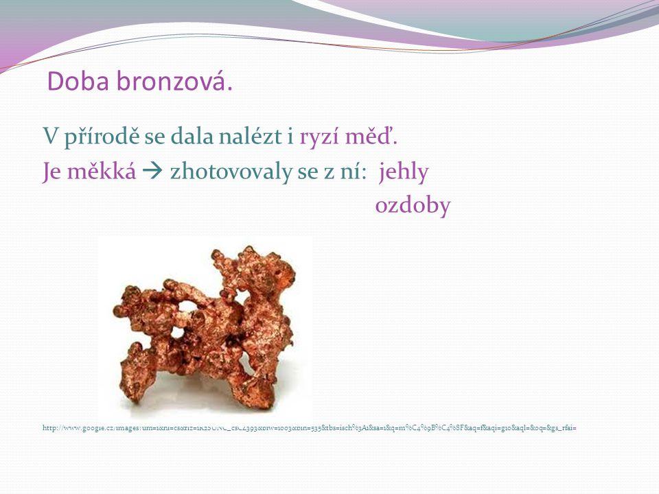 Doba bronzová 2000 – 700 let před n.l. První kov, který začali lidé používat, bylo zlato. Nacházeli ho lidé v přírodě v ryzím stavu. Je měkké a je ho