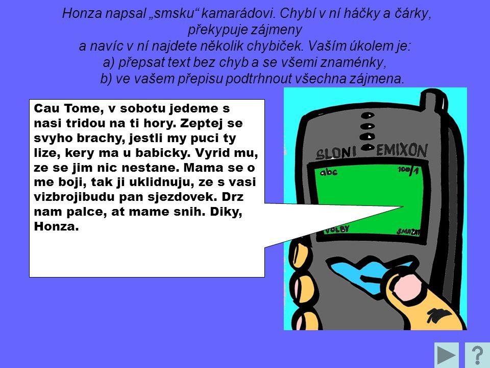 """Honza napsal """"smsku"""" kamarádovi. Chybí v ní háčky a čárky, překypuje zájmeny a navíc v ní najdete několik chybiček. Vaším úkolem je: a) přepsat text b"""
