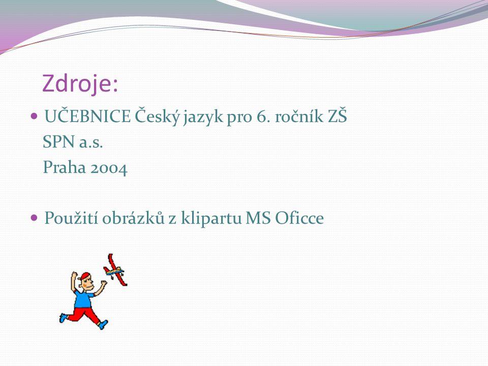 Zdroje: UČEBNICE Český jazyk pro 6. ročník ZŠ SPN a.s. Praha 2004 Použití obrázků z klipartu MS Oficce