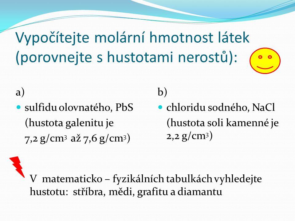 Vypočítejte molární hmotnost látek (porovnejte s hustotami nerostů): a) sulfidu olovnatého, PbS (hustota galenitu je 7,2 g/cm 3 až 7,6 g/cm 3 ) b) chl